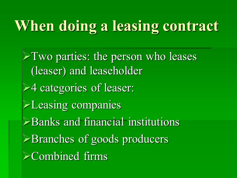 When doing a leasing contract  Two parties: the person who leases (leaser) and leaseholder  4 categories of leaser:  Leasing companies  Banks and financial institutions  Branches of goods producers  Combined firms
