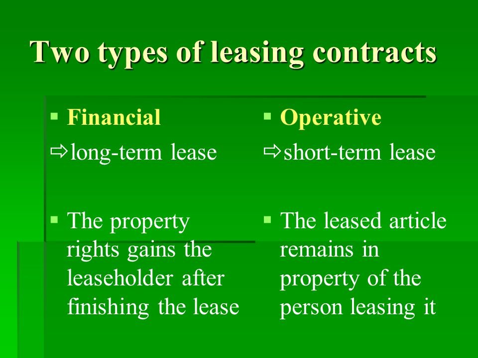 Two types of leasing contracts   Financial  long-term lease   The property rights gains the leaseholder after finishing the lease   Operative  short-term lease   The leased article remains in property of the person leasing it