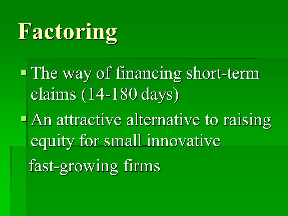 Factoring  The way of financing short-term claims (14-180 days)  An attractive alternative to raising equity for small innovative fast-growing firms fast-growing firms