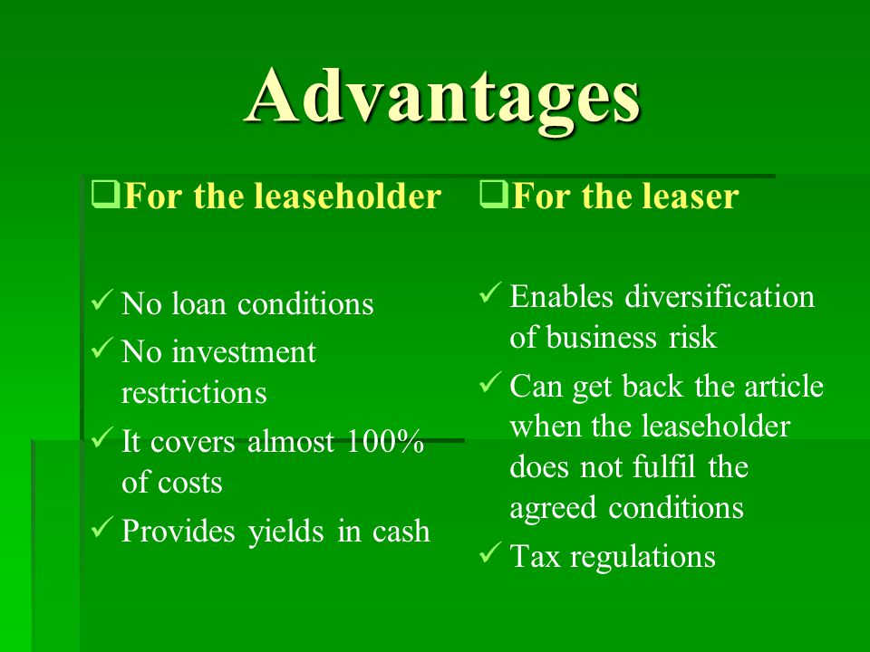 Advantages   For the leaseholder No loan conditions No investment restrictions It covers almost 100% of costs Provides yields in cash   For the leaser Enables diversification of business risk Can get back the article when the leaseholder does not fulfil the agreed conditions Tax regulations
