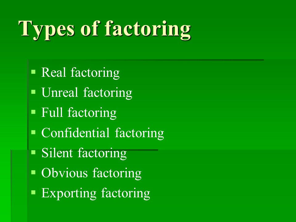 Types of factoring   Real factoring   Unreal factoring   Full factoring   Confidential factoring   Silent factoring   Obvious factoring   Exporting factoring