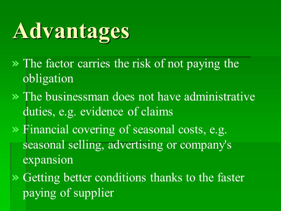 Advantages » » The factor carries the risk of not paying the obligation » » The businessman does not have administrative duties, e.g.