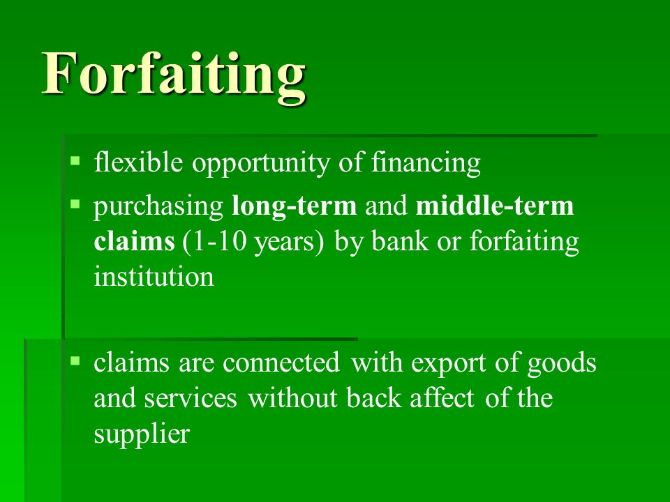 Forfaiting   flexible opportunity of financing   purchasing long-term and middle-term claims (1-10 years) by bank or forfaiting institution   claims are connected with export of goods and services without back affect of the supplier