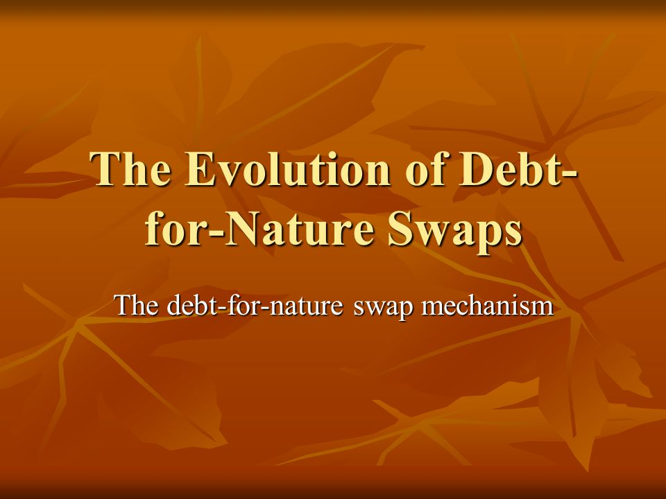 The Evolution of Debt- for-Nature Swaps The debt-for-nature swap mechanism