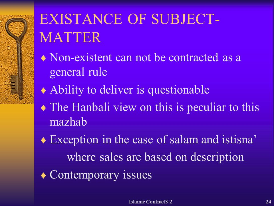 Islamic Contract3-224 EXISTANCE OF SUBJECT- MATTER  Non-existent can not be contracted as a general rule  Ability to deliver is questionable  The H