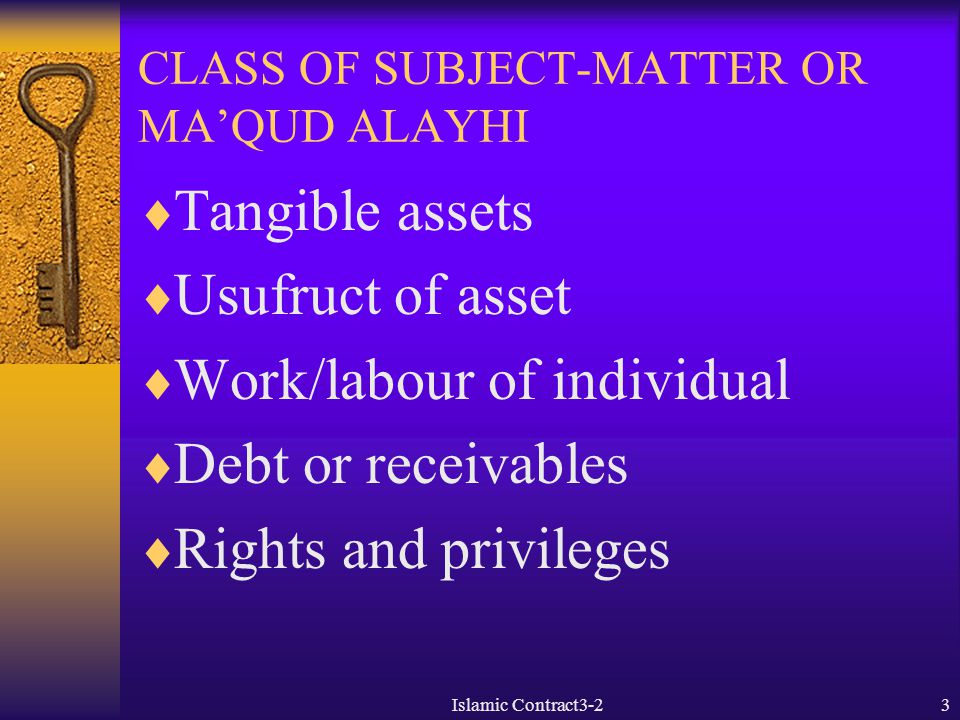3 CLASS OF SUBJECT-MATTER OR MA'QUD ALAYHI  Tangible assets  Usufruct of asset  Work/labour of individual  Debt or receivables  Rights and privil
