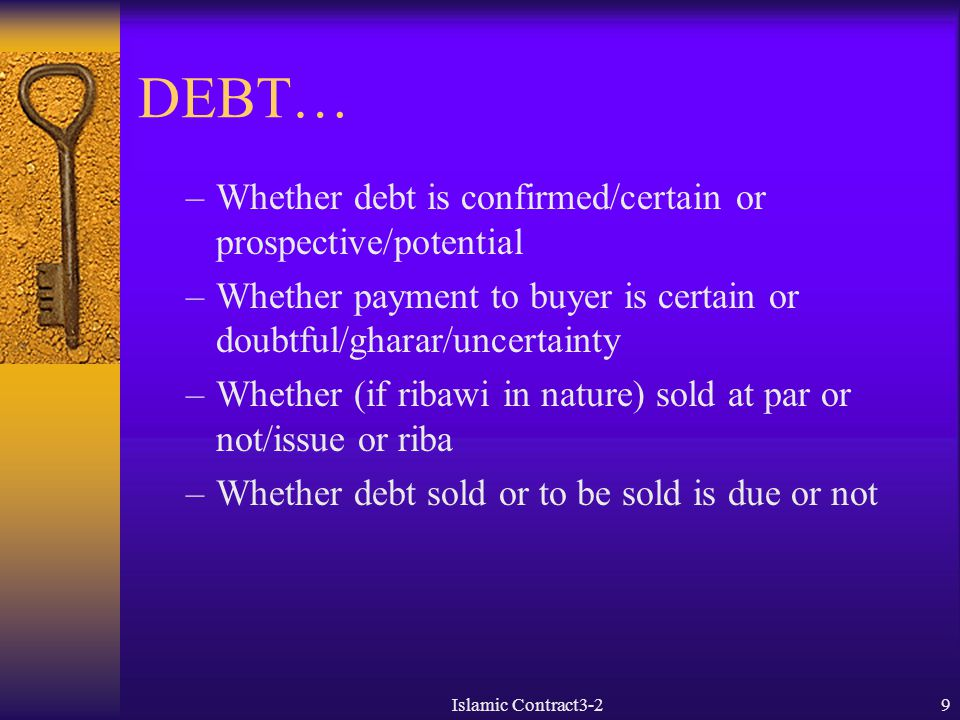 DEBT NOT DUE SOLD TO DEBTOR FOR DEFERRED (DEBT) OR CASH PRICE  Not permissible according to four schools  Gives rise to al-kali' bil kali': debt for debt if payment is also deferred  If payment is in cash still the relevant issues are not addressed –-selling something not in one's possession –-as such doubtful as to capability of delivery/payment to purchaser –-debtor not party to the sale contract –-time of delivery not due yet –-if sold at discount leads to giving value to mere time in ribawi transaction if the debt is a sum of money I/paymentslamic Contract3-210
