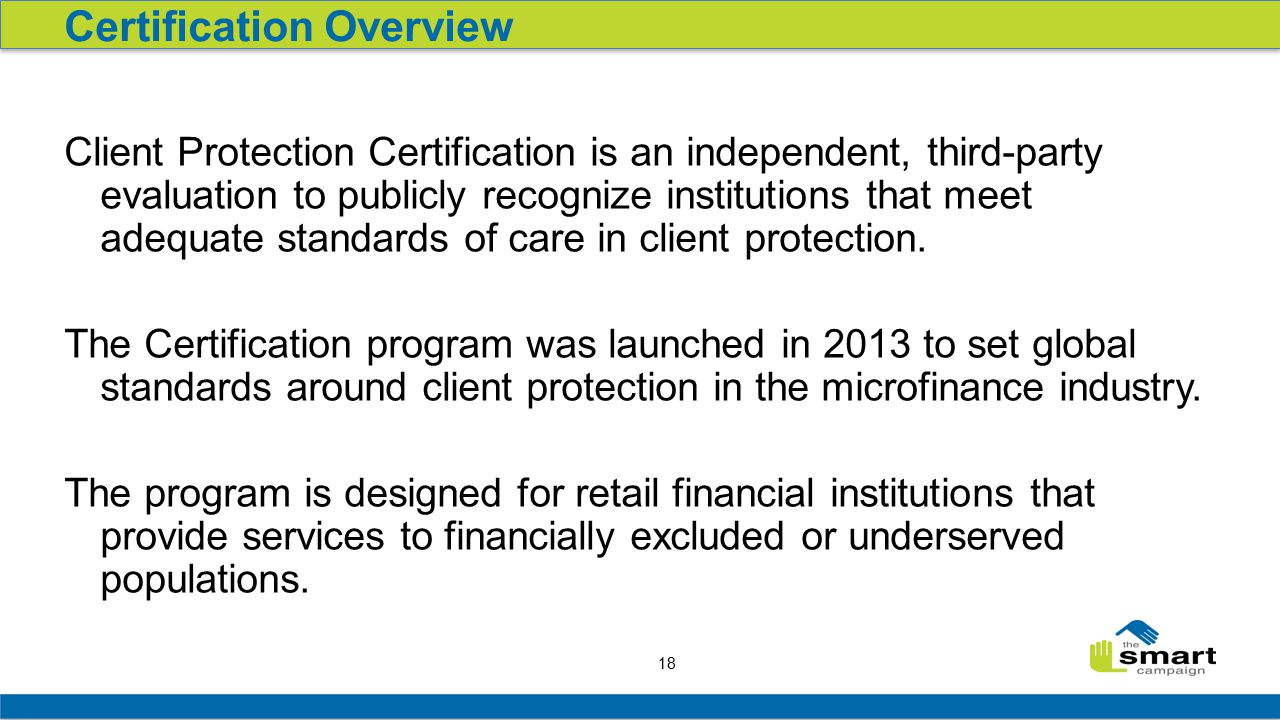 18 Client Protection Certification is an independent, third-party evaluation to publicly recognize institutions that meet adequate standards of care in client protection.