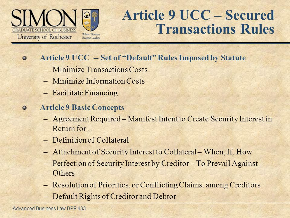 Advanced Business Law BPP 433 Transactional Context SP (1)Entitled to Recover Amount of Debt (2)Can Have Collateral Applied to Payment of Debt on Default Money/Credit …Property Security Interest in Collateral (1)Can Redeem Collateral by Paying Debt to SP (2)Has General Rights of Ownership as Limited by Security Agreement D EVIDENCE OF TRANSACTION: SECURITY AGREEMENT