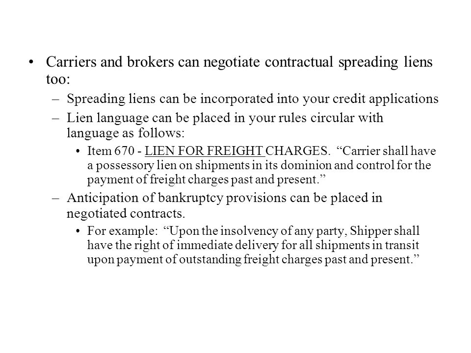 Carriers and brokers can negotiate contractual spreading liens too: –Spreading liens can be incorporated into your credit applications –Lien language can be placed in your rules circular with language as follows: Item 670 - LIEN FOR FREIGHT CHARGES.
