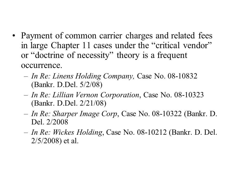 Payment of common carrier charges and related fees in large Chapter 11 cases under the critical vendor or doctrine of necessity theory is a frequent occurrence.