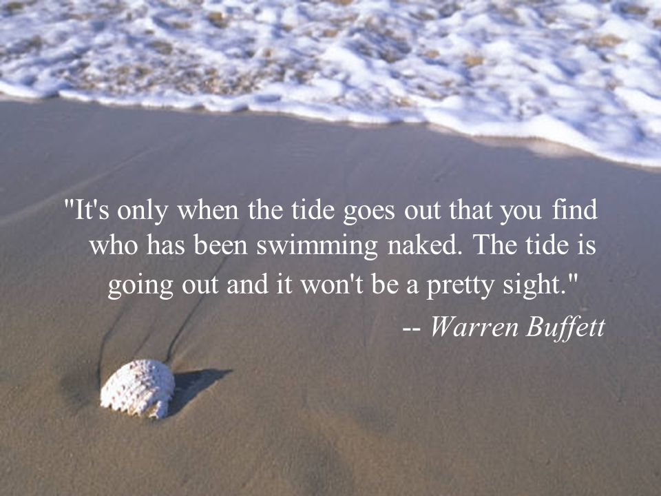 It s only when the tide goes out that you find who has been swimming naked.