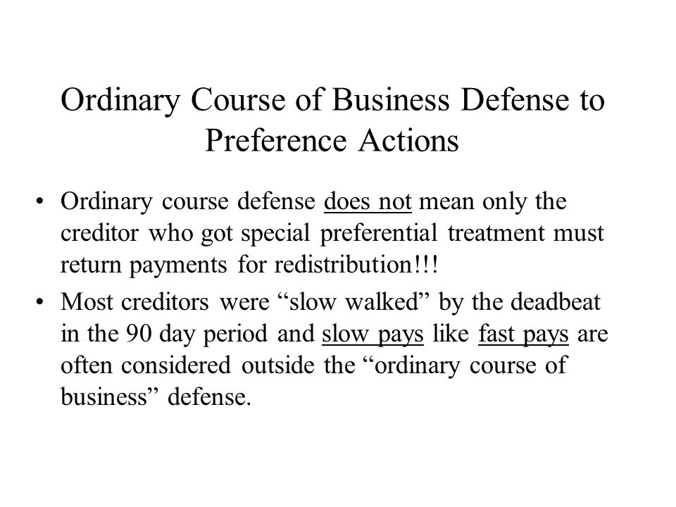 Ordinary Course of Business Defense to Preference Actions Ordinary course defense does not mean only the creditor who got special preferential treatment must return payments for redistribution!!.