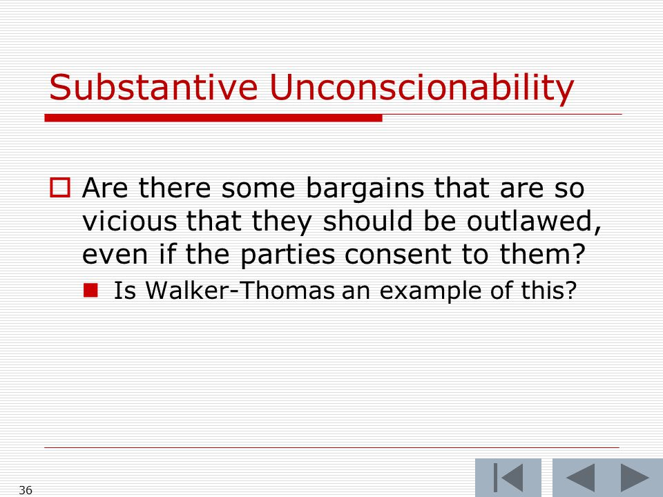 36 Substantive Unconscionability  Are there some bargains that are so vicious that they should be outlawed, even if the parties consent to them.