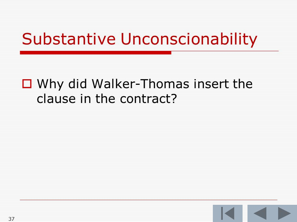 37 Substantive Unconscionability  Why did Walker-Thomas insert the clause in the contract
