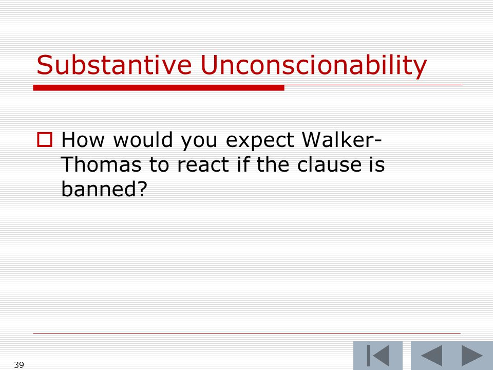 39 Substantive Unconscionability  How would you expect Walker- Thomas to react if the clause is banned