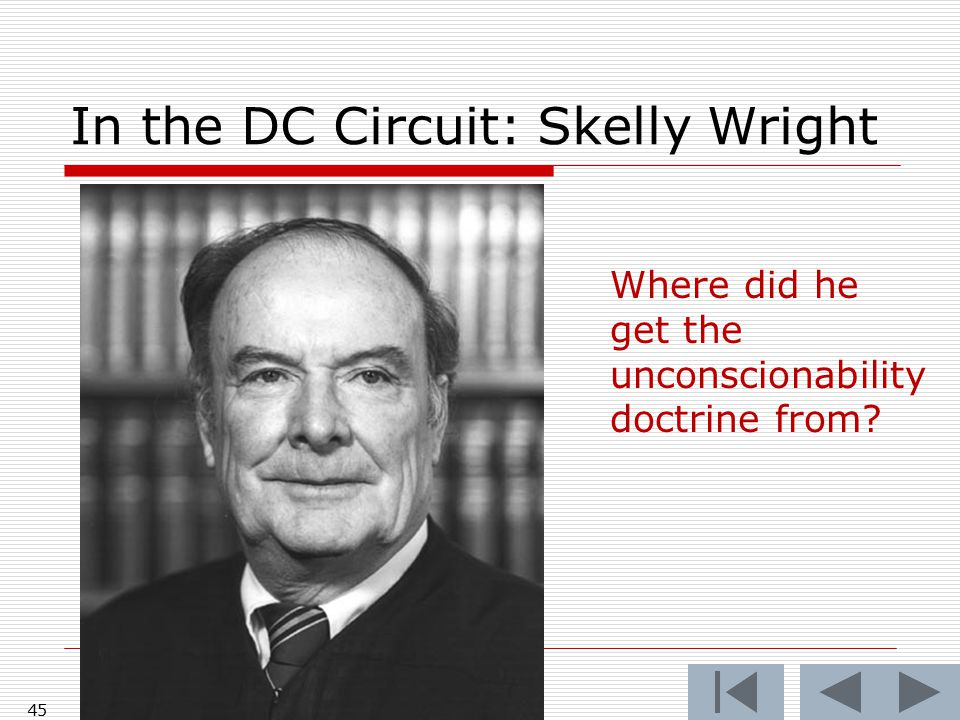 In the DC Circuit: Skelly Wright 45 Where did he get the unconscionability doctrine from