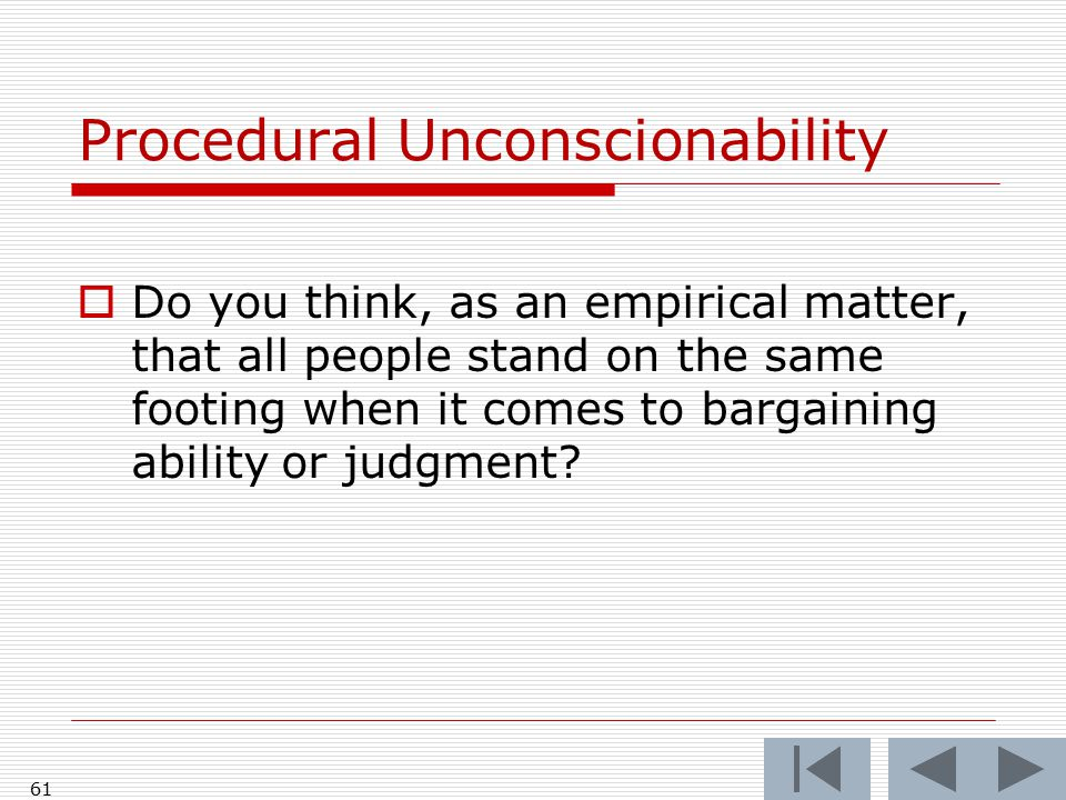 61 Procedural Unconscionability  Do you think, as an empirical matter, that all people stand on the same footing when it comes to bargaining ability or judgment