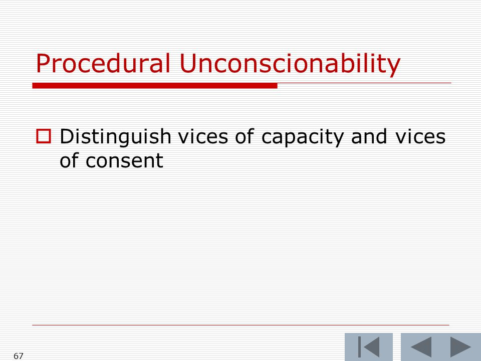 67 Procedural Unconscionability  Distinguish vices of capacity and vices of consent