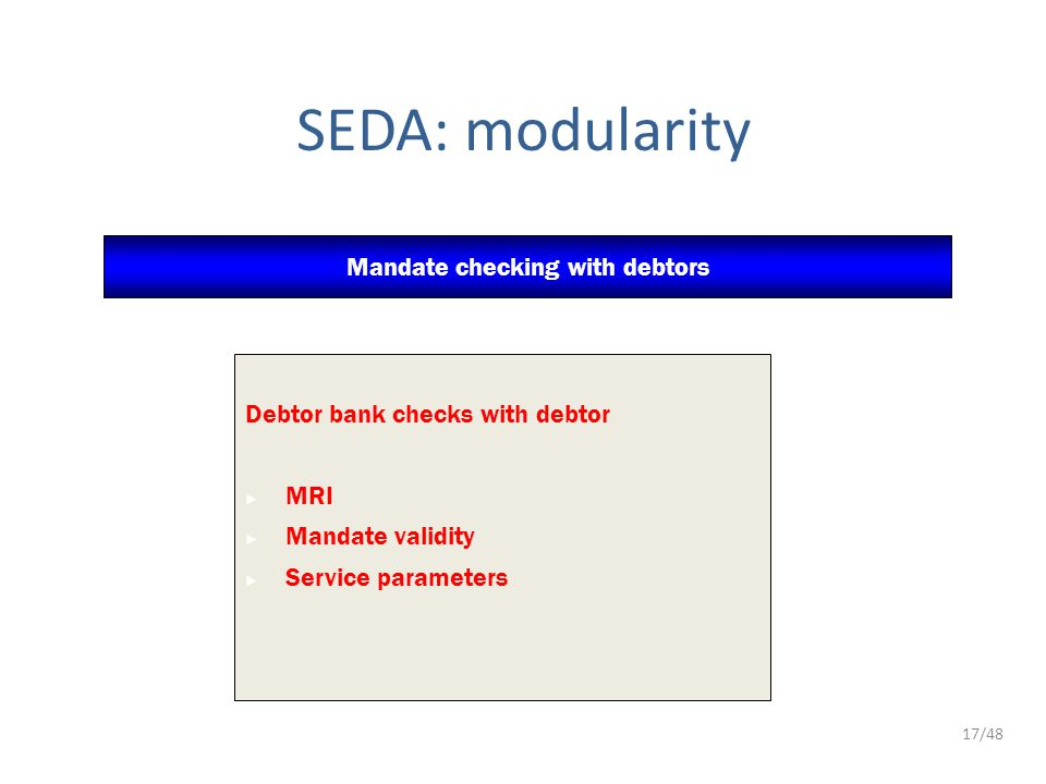 SEDA: modularity Mandate checking with debtors Debtor bank checks with debtor ► MRI ► Mandate validity ► Service parameters 17/48