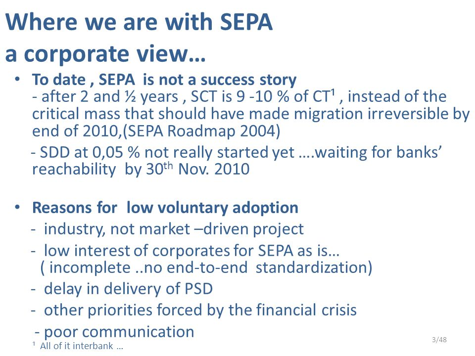 Where we are with SEPA a corporate view… To date, SEPA is not a success story - after 2 and ½ years, SCT is 9 -10 % of CT¹, instead of the critical mass that should have made migration irreversible by end of 2010,(SEPA Roadmap 2004) - SDD at 0,05 % not really started yet ….waiting for banks' reachability by 30 th Nov.