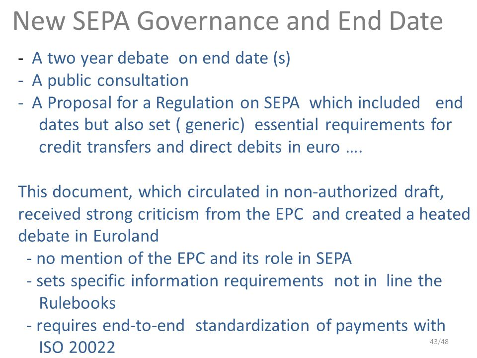 New SEPA Governance and End Date - A two year debate on end date (s) - A public consultation - A Proposal for a Regulation on SEPA which included end dates but also set ( generic) essential requirements for credit transfers and direct debits in euro ….