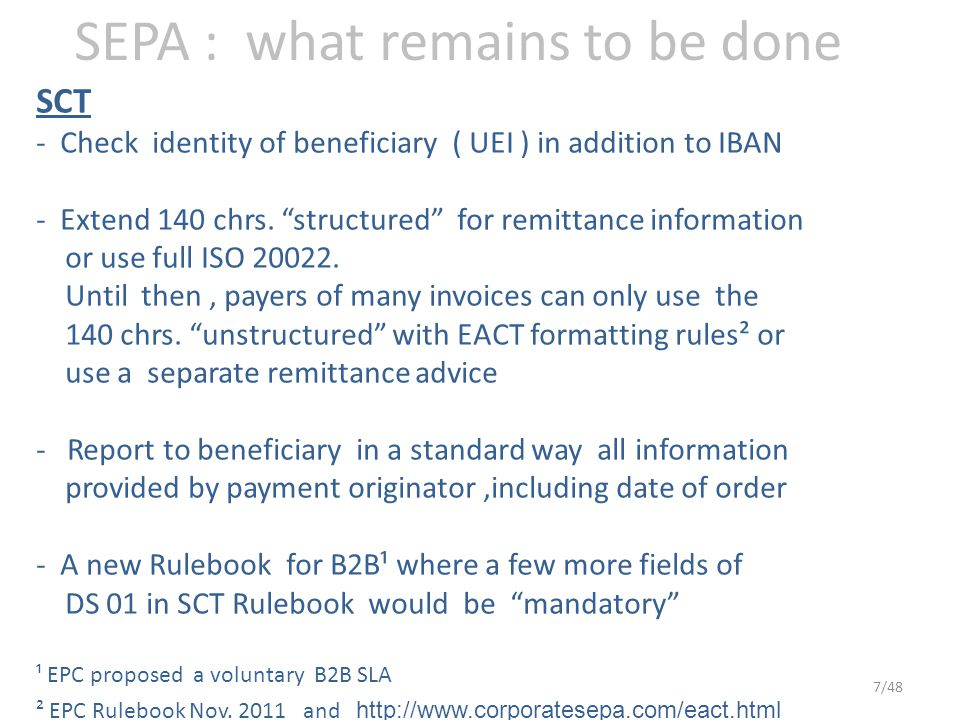 SEPA : what remains to be done SCT - Check identity of beneficiary ( UEI ) in addition to IBAN - Extend 140 chrs.