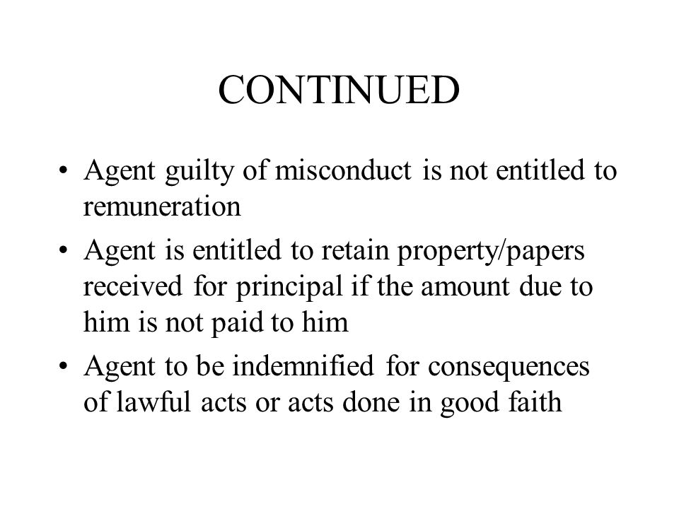 CONTINUED Agent guilty of misconduct is not entitled to remuneration Agent is entitled to retain property/papers received for principal if the amount