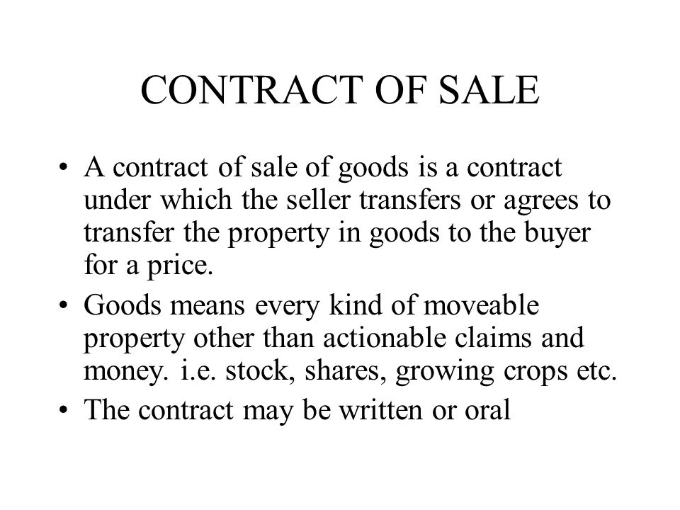 CONTRACT OF SALE A contract of sale of goods is a contract under which the seller transfers or agrees to transfer the property in goods to the buyer f