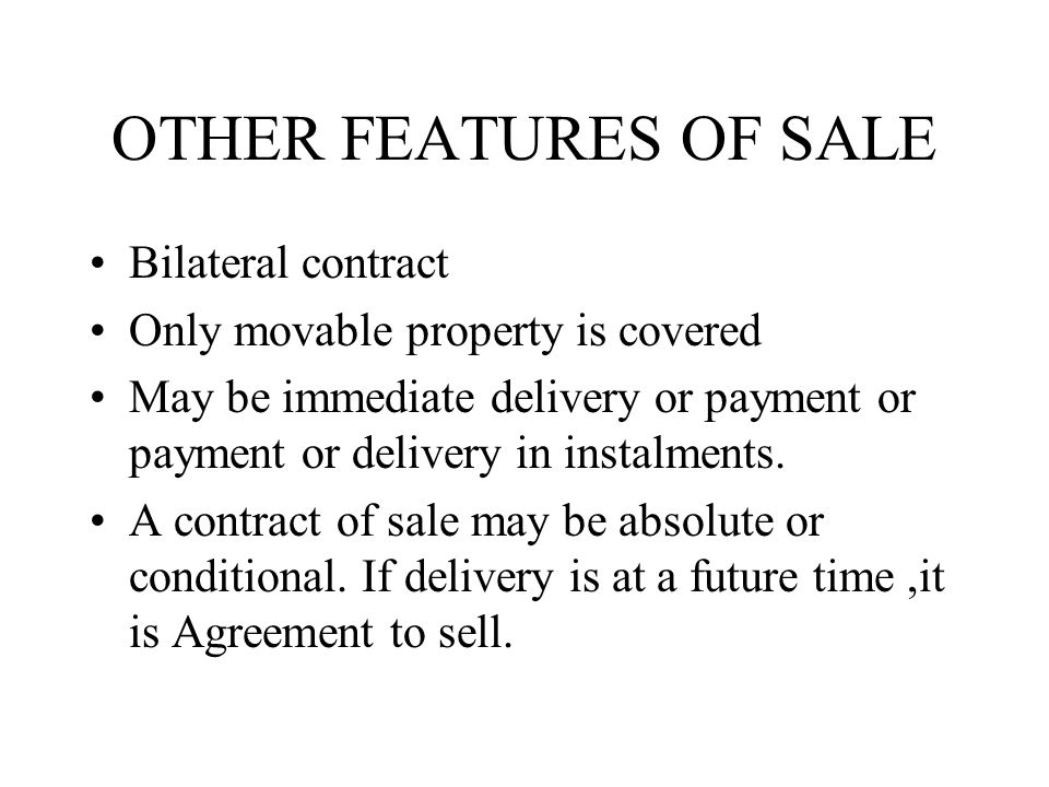 OTHER FEATURES OF SALE Bilateral contract Only movable property is covered May be immediate delivery or payment or payment or delivery in instalments.
