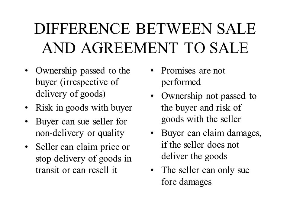 DIFFERENCE BETWEEN SALE AND AGREEMENT TO SALE Ownership passed to the buyer (irrespective of delivery of goods) Risk in goods with buyer Buyer can sue