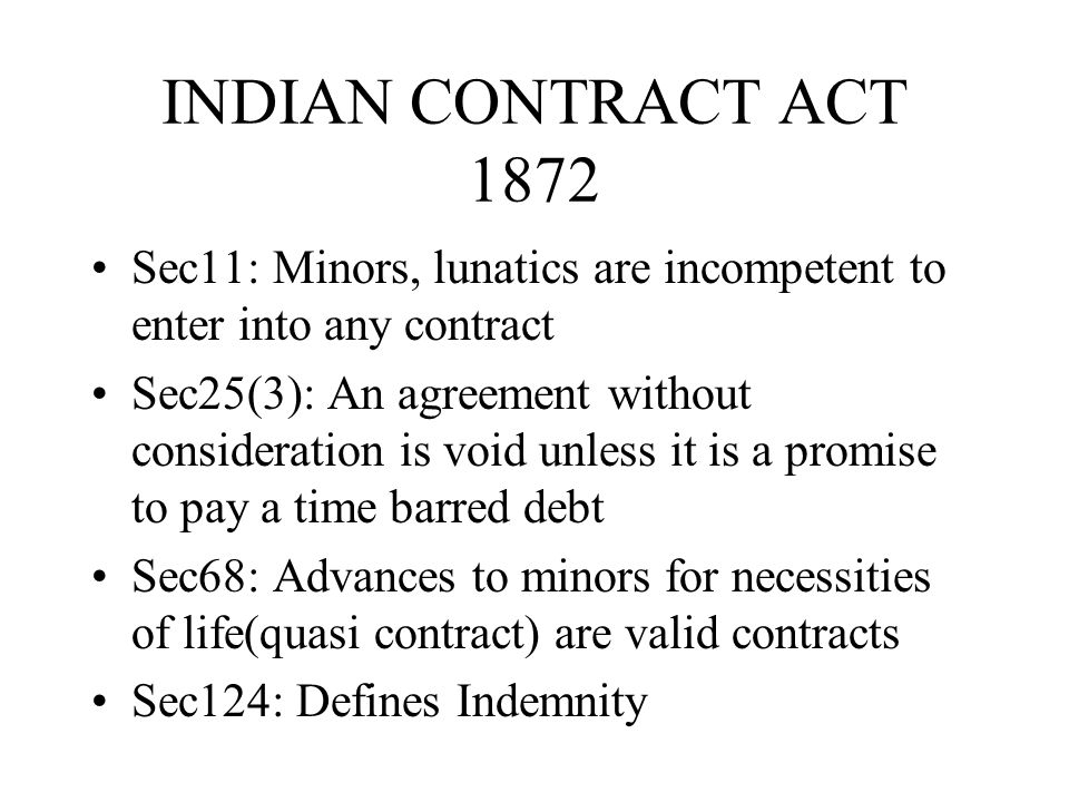 INDIAN CONTRACT ACT 1872 Sec11: Minors, lunatics are incompetent to enter into any contract Sec25(3): An agreement without consideration is void unles