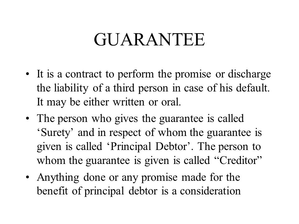 GUARANTEE It is a contract to perform the promise or discharge the liability of a third person in case of his default. It may be either written or ora