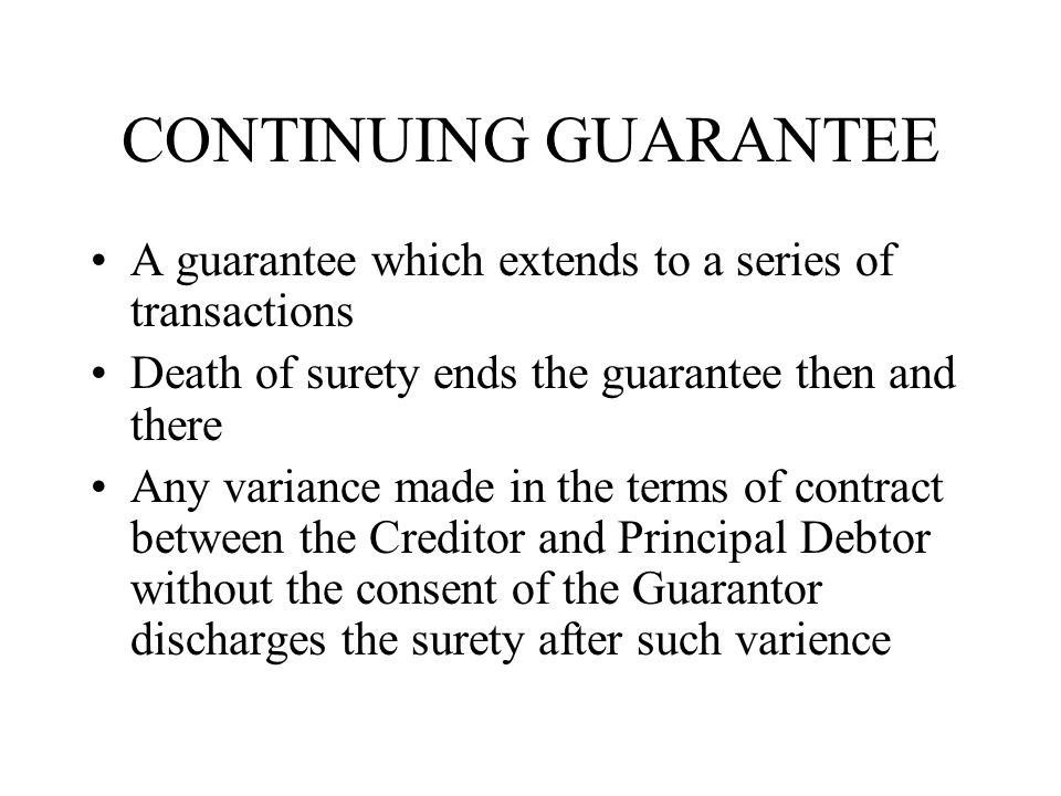 CONTINUING GUARANTEE A guarantee which extends to a series of transactions Death of surety ends the guarantee then and there Any variance made in the