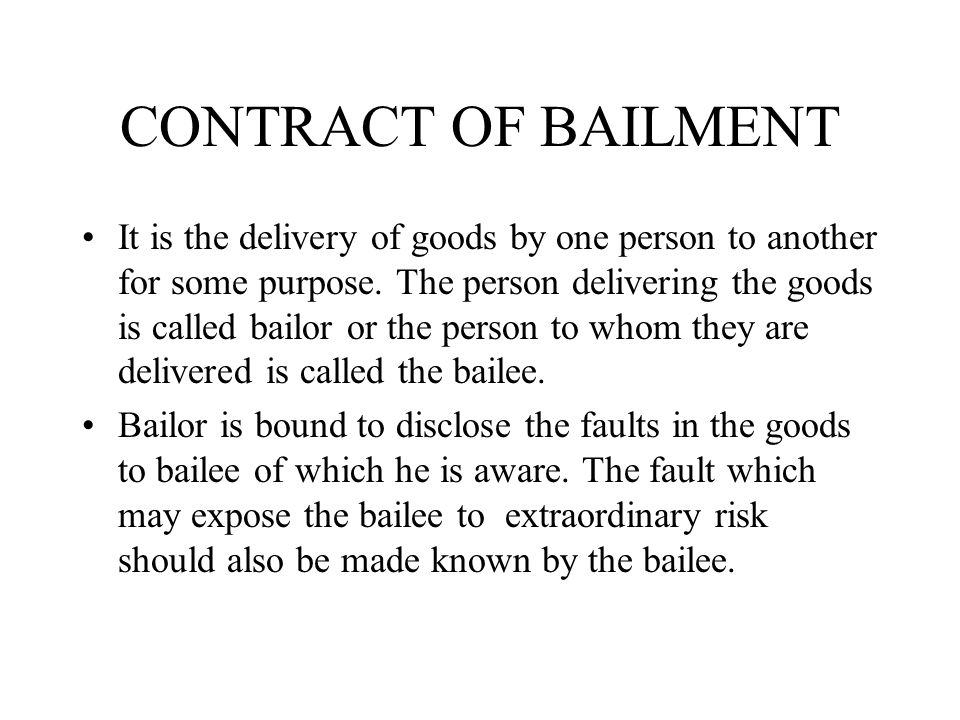 CONTRACT OF BAILMENT It is the delivery of goods by one person to another for some purpose. The person delivering the goods is called bailor or the pe