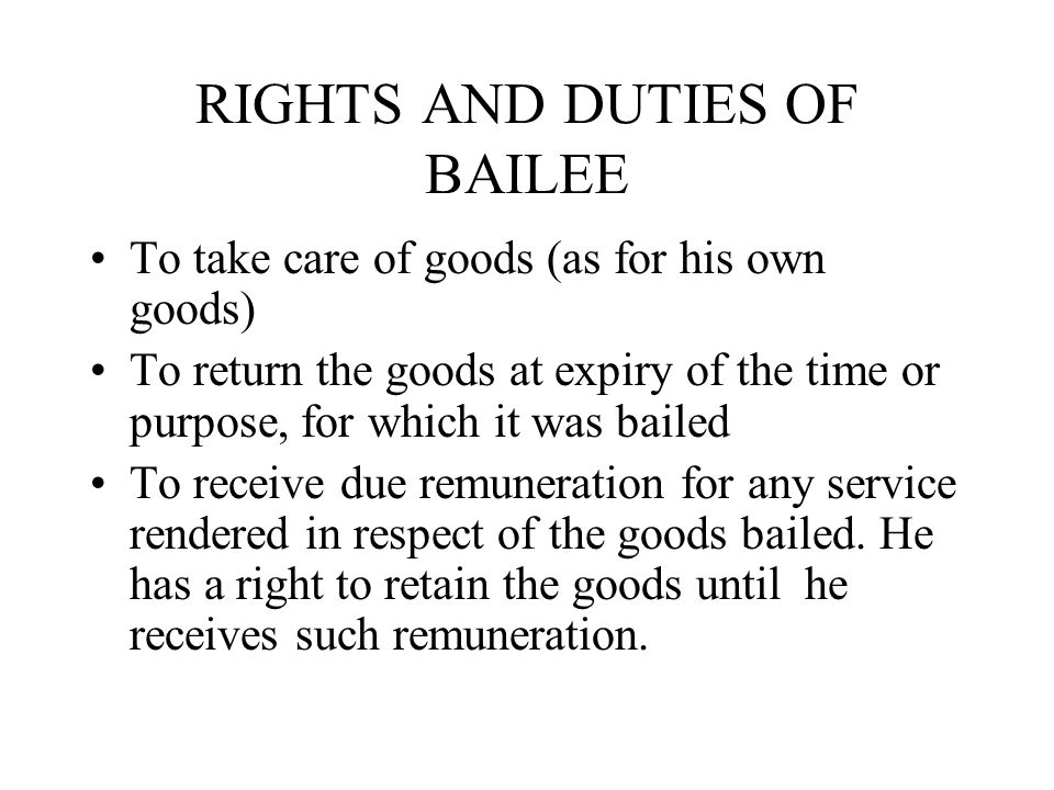 RIGHTS AND DUTIES OF BAILEE To take care of goods (as for his own goods) To return the goods at expiry of the time or purpose, for which it was bailed