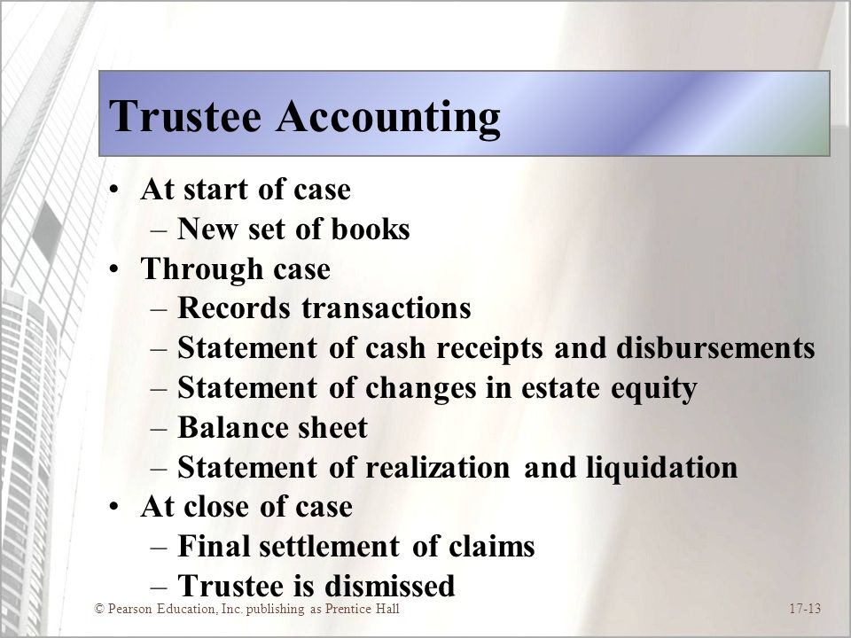 © Pearson Education, Inc. publishing as Prentice Hall17-13 Trustee Accounting At start of case –New set of books Through case –Records transactions –S