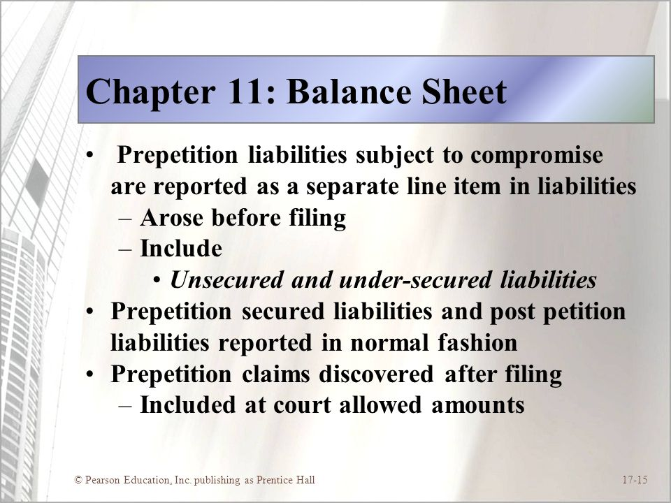 © Pearson Education, Inc. publishing as Prentice Hall17-15 Chapter 11: Balance Sheet Prepetition liabilities subject to compromise are reported as a s