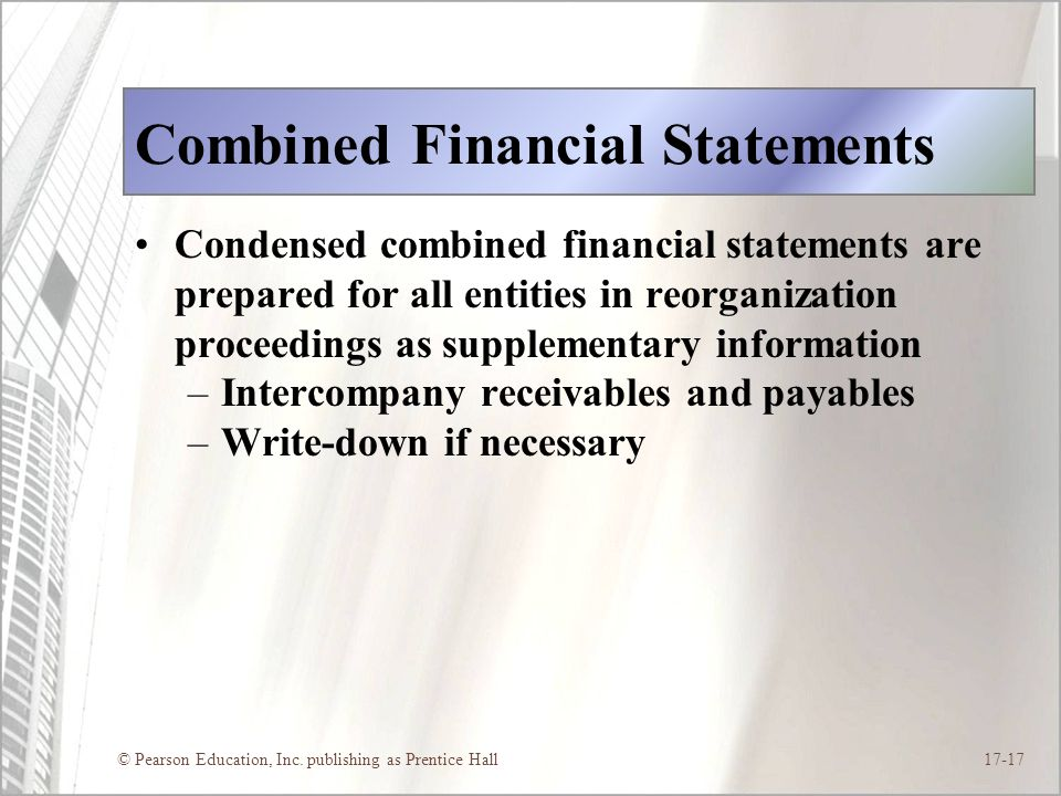© Pearson Education, Inc. publishing as Prentice Hall17-17 Combined Financial Statements Condensed combined financial statements are prepared for all