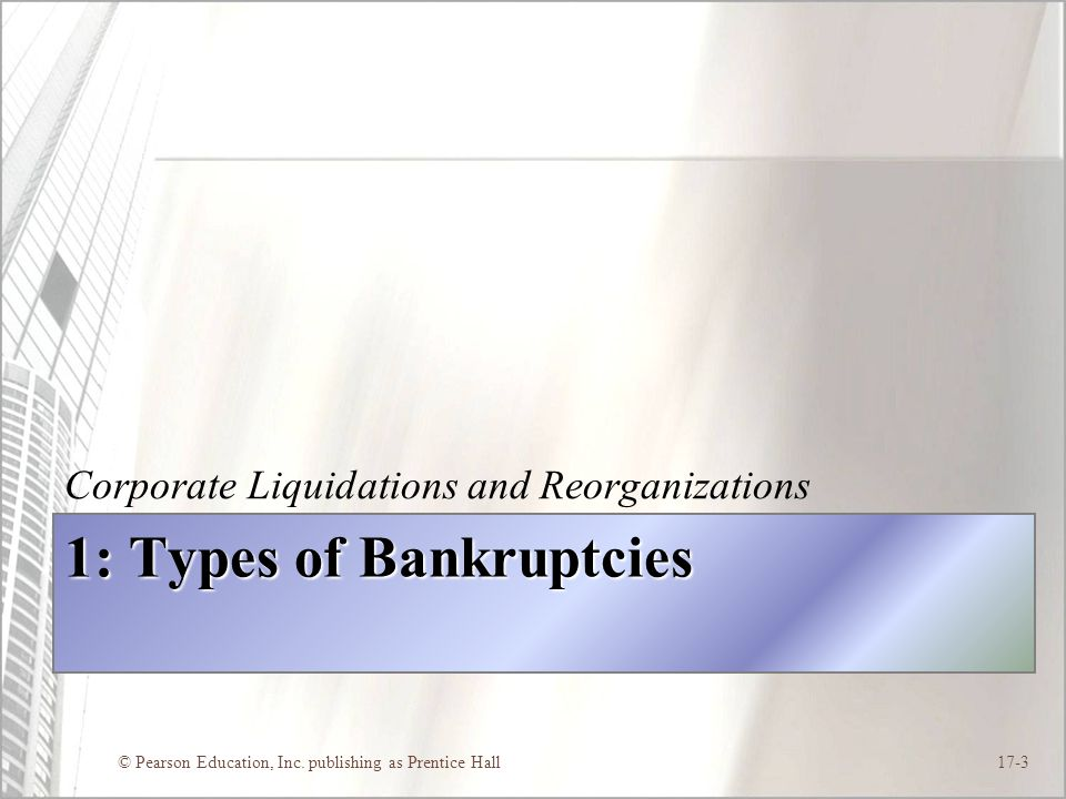 © Pearson Education, Inc. publishing as Prentice Hall17-3 1: Types of Bankruptcies Corporate Liquidations and Reorganizations