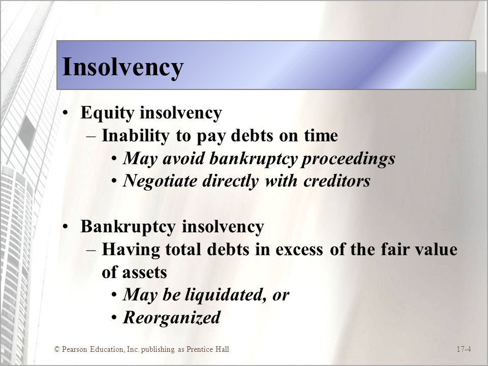 © Pearson Education, Inc. publishing as Prentice Hall17-4 Insolvency Equity insolvency –Inability to pay debts on time May avoid bankruptcy proceeding
