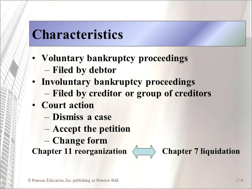 © Pearson Education, Inc. publishing as Prentice Hall17-6 Characteristics Voluntary bankruptcy proceedings –Filed by debtor Involuntary bankruptcy pro