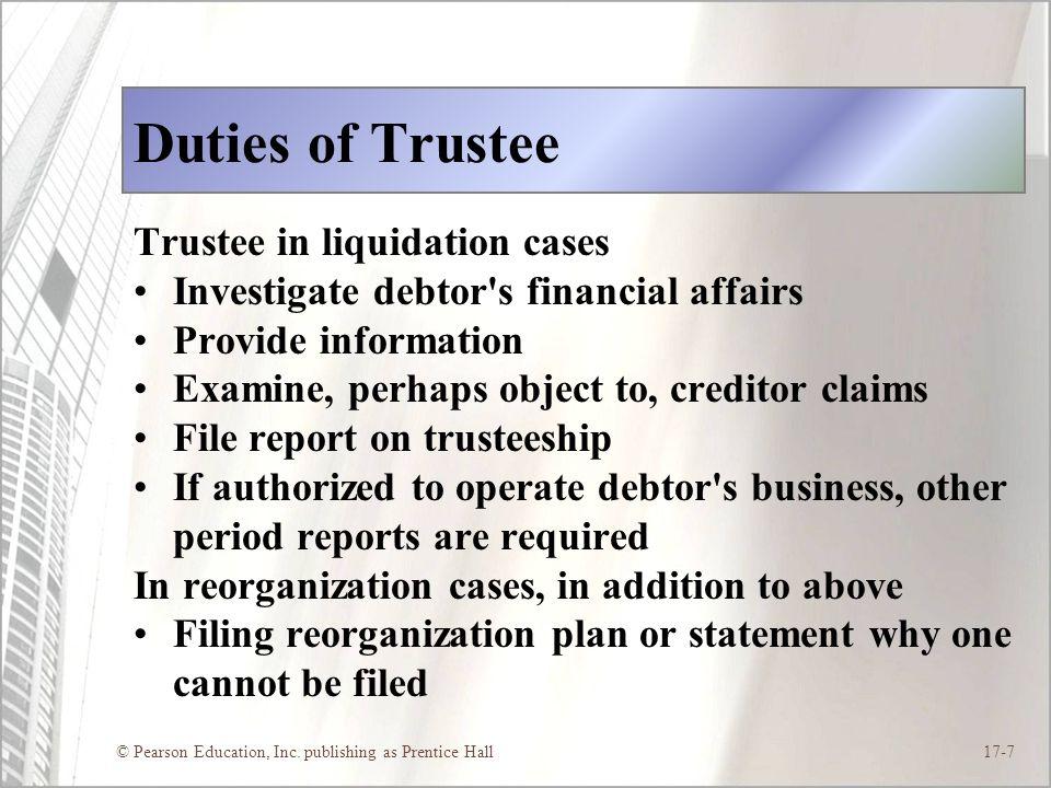© Pearson Education, Inc. publishing as Prentice Hall17-7 Duties of Trustee Trustee in liquidation cases Investigate debtor's financial affairs Provid