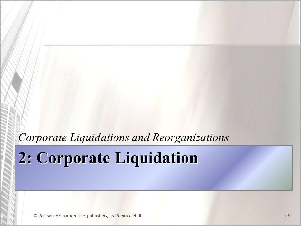 © Pearson Education, Inc. publishing as Prentice Hall17-9 2: Corporate Liquidation Corporate Liquidations and Reorganizations