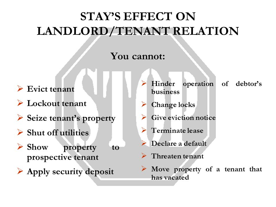 STAY'S EFFECT ON LANDLORD/TENANT RELATION You cannot:  Evict tenant  Lockout tenant  Seize tenant's property  Shut off utilities  Show property to prospective tenant  Apply security deposit  Hinder operation of debtor's business  Change locks  Give eviction notice  Terminate lease  Declare a default  Threaten tenant  Move property of a tenant that has vacated