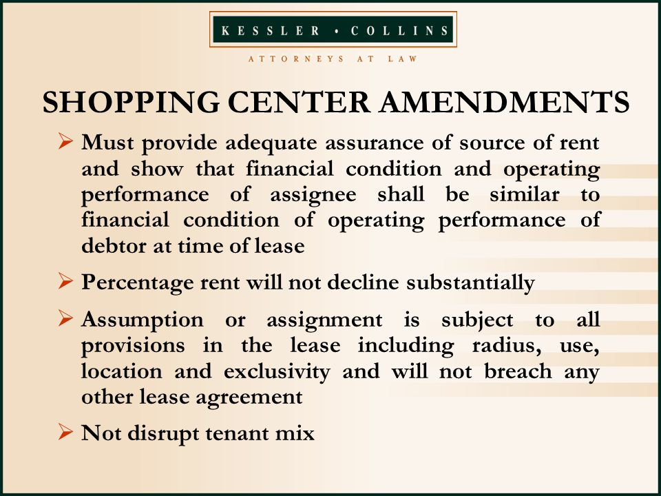 SHOPPING CENTER AMENDMENTS  Must provide adequate assurance of source of rent and show that financial condition and operating performance of assignee shall be similar to financial condition of operating performance of debtor at time of lease  Percentage rent will not decline substantially  Assumption or assignment is subject to all provisions in the lease including radius, use, location and exclusivity and will not breach any other lease agreement  Not disrupt tenant mix