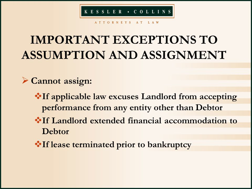 IMPORTANT EXCEPTIONS TO ASSUMPTION AND ASSIGNMENT  Cannot assign:  If applicable law excuses Landlord from accepting performance from any entity other than Debtor  If Landlord extended financial accommodation to Debtor  If lease terminated prior to bankruptcy