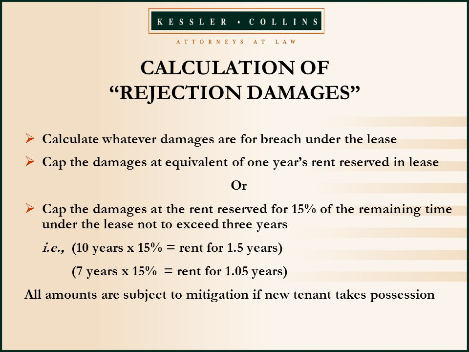 CALCULATION OF REJECTION DAMAGES  Calculate whatever damages are for breach under the lease  Cap the damages at equivalent of one year's rent reserved in lease Or  Cap the damages at the rent reserved for 15% of the remaining time under the lease not to exceed three years i.e., (10 years x 15% = rent for 1.5 years) (7 years x 15% = rent for 1.05 years) All amounts are subject to mitigation if new tenant takes possession