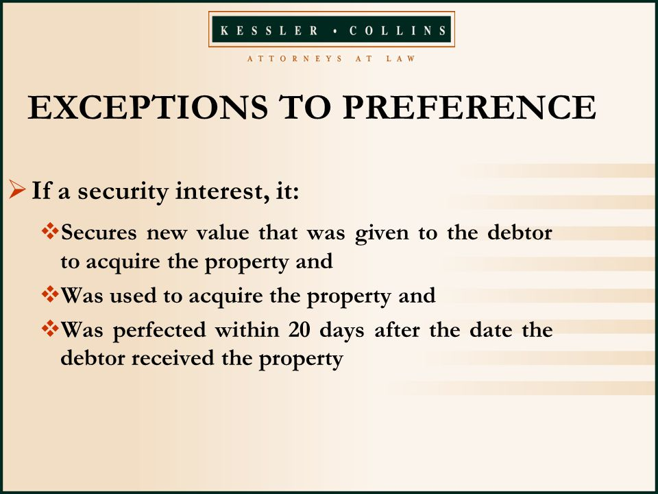 EXCEPTIONS TO PREFERENCE  If a security interest, it:  Secures new value that was given to the debtor to acquire the property and  Was used to acquire the property and  Was perfected within 20 days after the date the debtor received the property
