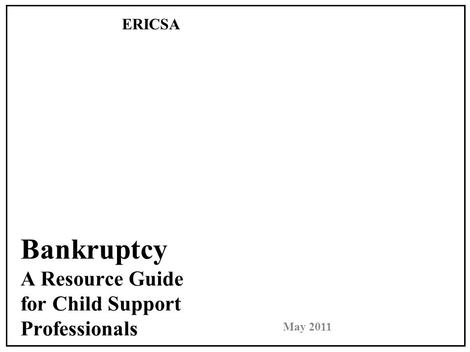 Bankruptcy A Resource Guide for Child Support Professionals ERICSA May 2011 Tex Ritter, Regional Director Sierra Nevada Regional Department of Child Support Services in California 530-271-5400 Tex.Ritter@co.nevada.ca.us